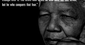 I learned that courage was not the absence of fear, but the triumph over it. The brave man is not he who does not feel afraid, but he who conquers that fear. - Nelson Mandela