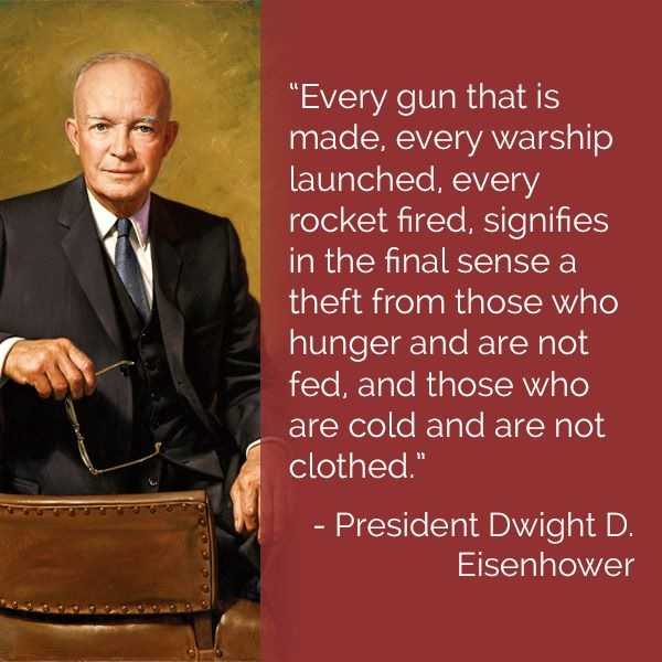 Every gun that is made, every warship launched, every rocket fired, signifies in the final sense a theft from those who hanger and are not fed, and those who are cold and are not clothed - President Dwight D. Eisenhower